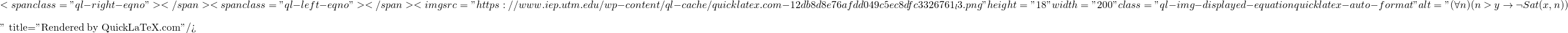 "\[<span class=""ql-right-eqno"">   </span><span class=""ql-left-eqno"">   </span><img src=""https://www.iep.utm.edu/wp-content/ql-cache/quicklatex.com-12db8d8e76afdd049c5ec8dfc3326761_l3.png"" height=""18"" width=""200"" class=""ql-img-displayed-equation quicklatex-auto-format"" alt=""\begin{equation*} (\forall n)(n > y \rightarrow \neg Sat(x, n)) \end{equation*}"" title=""Rendered by QuickLaTeX.com""/>\]"